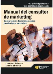 Manual del consultor de marketing: Cómo tomar decisiones sobre productos y servicios