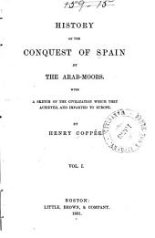 History of the Conquest of Spain by the Arab-Moors: With a Sketch of the Civilization which They Achieved, and Imparted to Europe, Volume 1