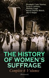 THE HISTORY OF WOMEN'S SUFFRAGE - Complete 6 Volumes (Illustrated): Everything You Need to Know about the Biggest Victory of Women's Rights and Equality in the United States – Written By the Greatest Social Activists, Abolitionists & Suffragists
