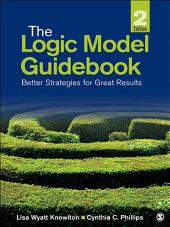 The Logic Model Guidebook: Better Strategies for Great Results, Edition 2