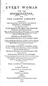 Every Woman Her Own House-keeper; Or, The Ladies' Library: Containing the Cheapest and Most Extensive System of Cookery Ever Offered to the Public. ... Also, The Family Physician; Or, A Complete Body of Domestic Medicine