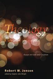 Theology as Revisionary Metaphysics: Essays on God and Creation