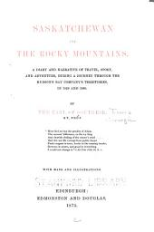 Saskatchewan and the Rocky Mountains: A Diary and Narrative of Travel, Sport, and Adventure, During a Journey Through the Hudson's Bay Company's Territories, in 1859 and 1860