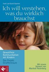 Ich will verstehen, was du wirklich brauchst: Gewaltfreie Kommunikation mit Kindern - Das Projekt Giraffentraum - Mit einem Vorwort von Marshall B. Rosenberg