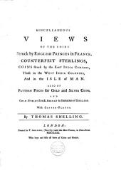 Miscellaneous Views of the Coins Struck by English Princes in France: Counterfeit Sterlings, Coins Struck by the East India Company, Those in the West India Colonies, and in the Isle of Man, Also of Pattern Pieces for Gold and Silver Coins, and Gold Nobles Struck Abroad in Imitation of English : with Copper Plates