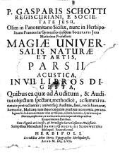 P. Gasparis Schotti Regiscuriani e Societate Jesu, ... Magia universalis naturæ et artis, sive Recondita naturalium & artificialium rerum scientia, ... Opus quadripartitum. Pars 1. [-4.], ..: P. Gasparis Schotti ... Magiæ universalis naturæ et artis, pars 2. Acustica, in 7. libros digesta, quibus ea quæ ad auditum, & auditus objectum spectant, methodice, ac summa varietate pertractantur ... - Herbipoli sumptibus Hæredum Joannis Godefridi Schonwetteri bibliopol. Francofurtens, Volume 2