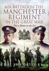 6th Battalion, the Manchester Regiment in the Great War: Not a Rotter in the Lot