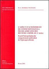 L'aspect d'autonomie et de communion dans la praxis africaine des recours à Rome (IIIe - Ve siècles): essai d'interprétation du comportement ambivalent de l'épiscopat africain