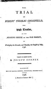 The Trial of Robert Thomas Crossfield for High Treason: At the Sessions House in the Old Bailey on Wednesday the Eleventh and Thursday the Twelfth of May, 1796