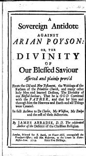 A Sovereign Antidote against Arian Poyson: or, the Divinity of Our blessed Saviour asserted and plainly prov'd ... In ... answer to Dr. Clarke, Mr. Whiston, Mr. Emlyn and the rest of their adherents