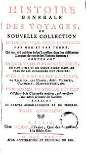 Histoire generale des voyages, ou Nouvelle collection de toutes les relations de voyages par mer et par terre, 15: qui ont été publiés jusqu'à présent dans les differéntes langues de toutes les nations connues