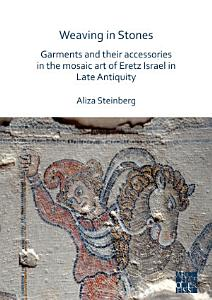 Weaving in Stones  Garments and Their Accessories in the Mosaic Art of Eretz Israel in Late Antiquity PDF