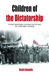 Children of the Dictatorship: Student Resistance, Cultural Politics and the 'Long 1960s' in Greece