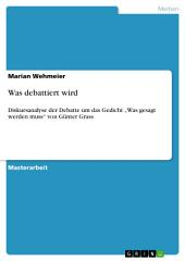 """Was debattiert wird: Diskursanalyse der Debatte um das Gedicht """"Was gesagt werden muss"""" von Günter Grass"""