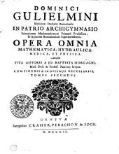 DOMINICI GULIELMINI Medicinae Doctoris Bononiensis IN PATRIO ARCHIGYMNASIO Scientiarum Mathematicarum Primarii Professoris, Et Aquarum Bononiensium Superintendentis. OPERA OMNIA MATHEMATICA, HYDRAULICA, MEDICA, ET PHYSICA.: Acceßit VITA AUTORIS, A JO. BAPTISTA MORGAGNI Med. Doct. & Profess. Patavino Scripta. CUM FIGURIS & INDICIBUS NECESSARIIS.. TOMUS SECUNDUS, Volume 2