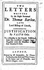 Two Letters written by ... Dr. T. Barlow ... concerning justification by faith only. To a minister in his Diocess. Published from his Lordship's original copy: together with the ministers Letters [signed: J. W.] that occasion'd them. [The editor's preface signed: Ri. Mayo.]