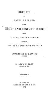 Reports of Cases Decided in the Circuit and District Courts of the United States Within the Southern District of Ohio ; Humphrey H. Leavitt, Judge: Volume 1