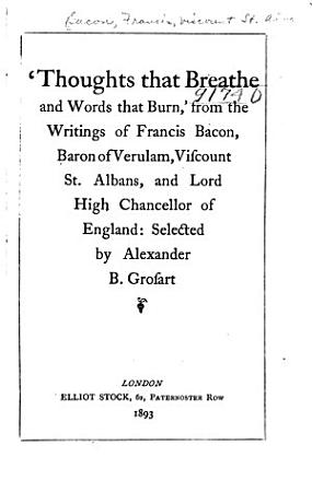 Thoughts that Breathe and Words that Burn   from the Writings of Francis Bacon  Baron of Verulam  Viscount St  Albans  and Lord High Chancellor of England PDF