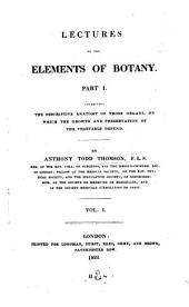 Lectures on the Elements of Botany. Part I Containing the Descriptive Anatomy of Those Organs, on which the Growth and Preservation of the Vegetable Depend: Part 1, Volume 1