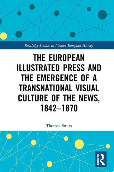 The European Illustrated Press and the Emergence of a Transnational Visual Culture of the News  1842 1870 PDF