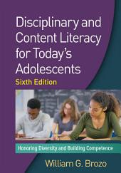 Disciplinary and Content Literacy for Today's Adolescents, Sixth Edition: Honoring Diversity and Building Competence, Edition 6