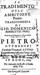 Il tradimento dell'ambitione punito. Tragicomedia di Gio. Domenico Bonmattei Pioli. Dedicata all'eminentiss. e reuerendiss. principe Pietro Otthoboni ... Rappresentata in Roma l'anno 1699