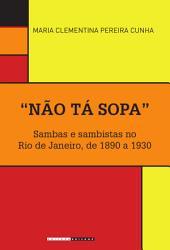 """""""Não tá sopa"""": Sambas e sambistas no Rio de Janeiro, de 1890 a 1930"""