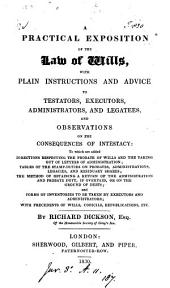 A Practical Exposition of the Law of Wills: With Plain Instructions and Advice to Testators, Executors, and Legatees, and Observations on the Consequences of Intestacy : to which are Added Directions Respecting the Probate of Wills and the Taking Out of Letters of Administration, Tables of the Stamp-duties on Probates, Administrations, Legacies, and Residuary Shares, the Method of Obtaining a Return of the Administration and Probate Duty, If Overpaid, Or on the Ground of Debts, and Forms of Inventories to be Taken by Executors and Administrators, with Precedents of Wills, Codicils, Republications, Etc
