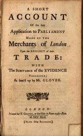 A Short Account of the Late Application to Parliament Made by the Merchants of London Upon the Neglect of Their Trade: With the Substance of the Evidence Thereupon