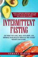 Intermittent Fasting Eat What You Love Heal Your Body And Improve Your Health Through This Secret Weight Loss Guide Living An Healthy Lif Book PDF