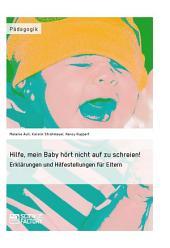 Hilfe, mein Baby hört nicht auf zu schreien!: Erklärungen und Hilfestellungen für Eltern