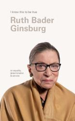 Ruth Bader Ginsburg I Know This To Be True  Book PDF