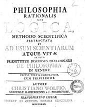 Philosophia rationalis sive logica, methodo scientifica pertractata et ad usum scientiarum atque vitæ aptata. Præmittitur discursus præliminaris de philosophia in genere. Autore Christiano Wolfio ..