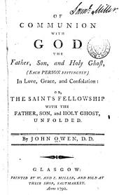 Of Communion with God the Father, Son, and Holy Ghost: (each Person Distinctly) in Love, Grace, and Consolation: Or, the Saints Fellowship with the Father, Son, and Holy Ghost, Unfolded, Part 4