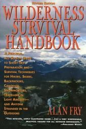 The Wilderness Survival Handbook: A Practical, All-Season Guide To Short-Trip Preparation And Survival Techniques For Hikers, Skiers, Backpackers, Canoeists, Snowmobilers, Travellers In Light Aircraft-And Anyone Stranded In The Outdoors