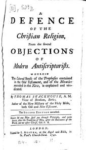 A defence of the Christian religion from the several objections of modern antiscripturists, wherein the literal sense of the prophesies contained in the Old Testament and of the miracles recorded in the New, is explained and vindicated