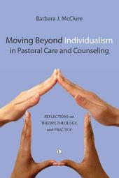 Moving Beyond Individualism in Pastoral Care and Counseling: Reflections on Theory, Theology, and Practice