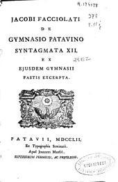 Jacobi Facciolati De gymnasio patauino, Syntagmata XII et Ejusdem Gymnasii fastis excerpta