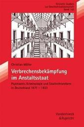 Verbrechensbekämpfung im Anstaltsstaat: Psychiatrie, Kriminologie und Strafrechtsreform in Deutschland 1871-1933