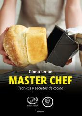 Cómo ser un MASTER CHEF: Técnicas y secretos de cocina