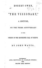 """Robert Owen, """"The Visionary,"""" a lecture, on the third anniversary of the opening of the Manchester Hall of Science"""
