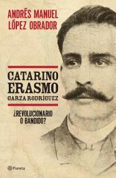 Catarino Erasmo Garza Rodríguez: ¿Revolucionario o bandido?