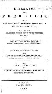 Literatur der Theologie seit der Mitte des achtzehnten Jahrhunderts bis auf die neueste Zeit, von J. S. E. aus dessen Handbuche der deutschen Literatur besonders abgedruckt