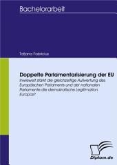 Doppelte Parlamentarisierung der EU: Inwieweit stärkt die gleichzeitige Aufwertung des Europäischen Parlaments und der nationalen Parlamente die demokratische Legitimation Europas?
