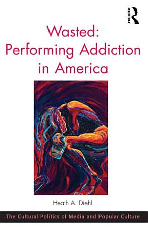 Wasted  Performing Addiction in America PDF