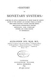 History of Monetary Systems: A Record of Actual Experiments in Money Made by Various States of the Ancient and Modern World, as Drawn from Their Statutes, Customs, Treaties, Mining Regulations, Jurisprudence, History, Archæology, Coins, Nummulary Systems, and Other Sources of Information