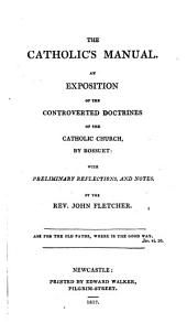 The Catholic's manual, an exposition of the controverted doctrines of the Catholic Church [tr.] with preliminary reflections by J. Fletcher