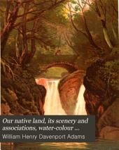Our native land, its scenery and associations, water-colour sketches, with descriptive notes [by W.H.D. Adams].