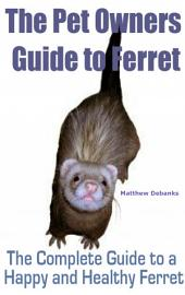 The Pet Owners Guide to Ferret: The Complete Guide to a Happy and Healthy Ferret