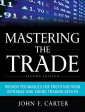 Mastering the Trade, Second Edition: Proven Techniques for Profiting from Intraday and Swing Trading Setups: Edition 2
